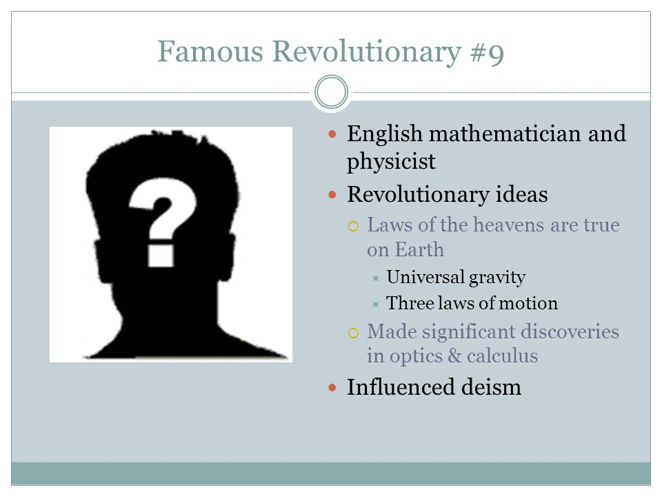 Famous Revolutionary #9 English mathematician and physicist Revolutionary ideas  Laws of the heavens are true on Earth  Universal gravity  Three la
