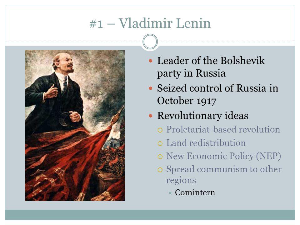 #1 – Vladimir Lenin Leader of the Bolshevik party in Russia Seized control of Russia in October 1917 Revolutionary ideas  Proletariat-based revolutio