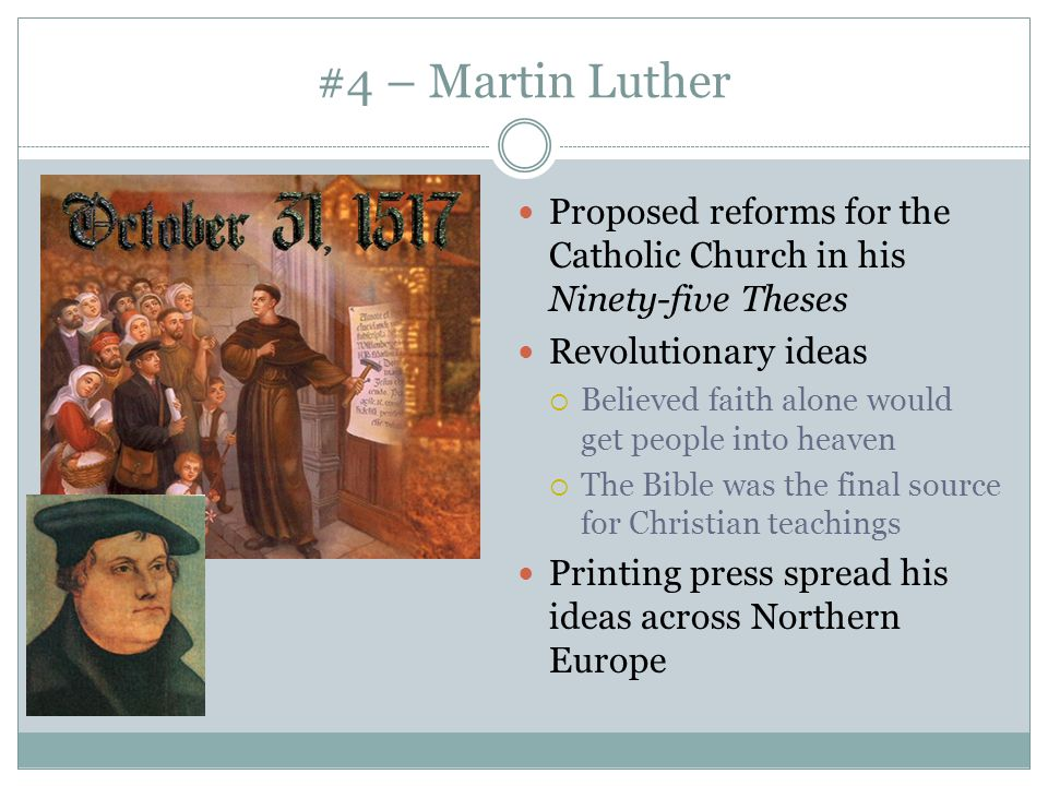 #4 – Martin Luther Proposed reforms for the Catholic Church in his Ninety-five Theses Revolutionary ideas  Believed faith alone would get people into