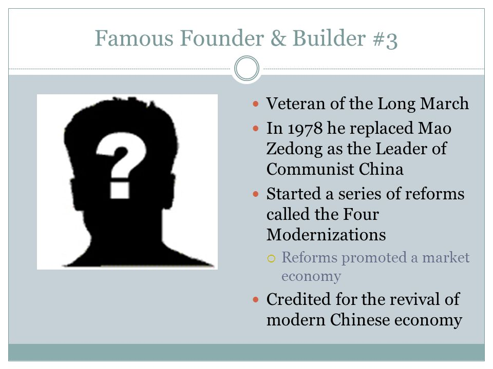 Famous Founder & Builder #3 Veteran of the Long March In 1978 he replaced Mao Zedong as the Leader of Communist China Started a series of reforms call
