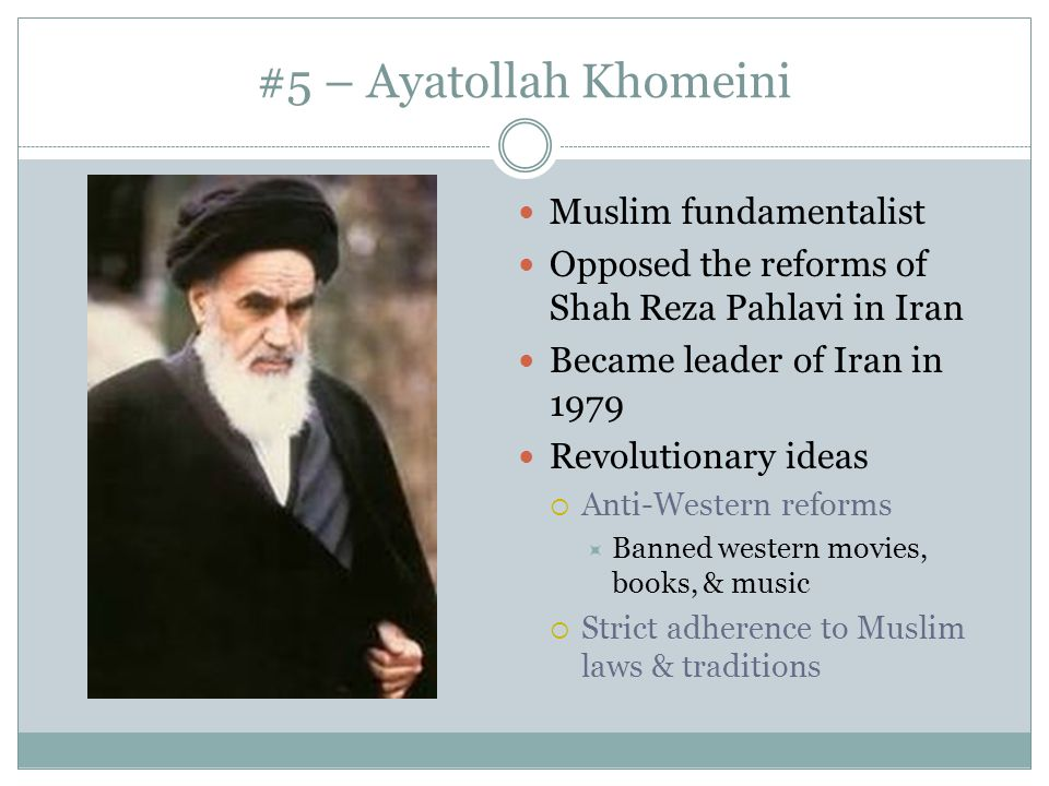 #5 – Ayatollah Khomeini Muslim fundamentalist Opposed the reforms of Shah Reza Pahlavi in Iran Became leader of Iran in 1979 Revolutionary ideas  Ant