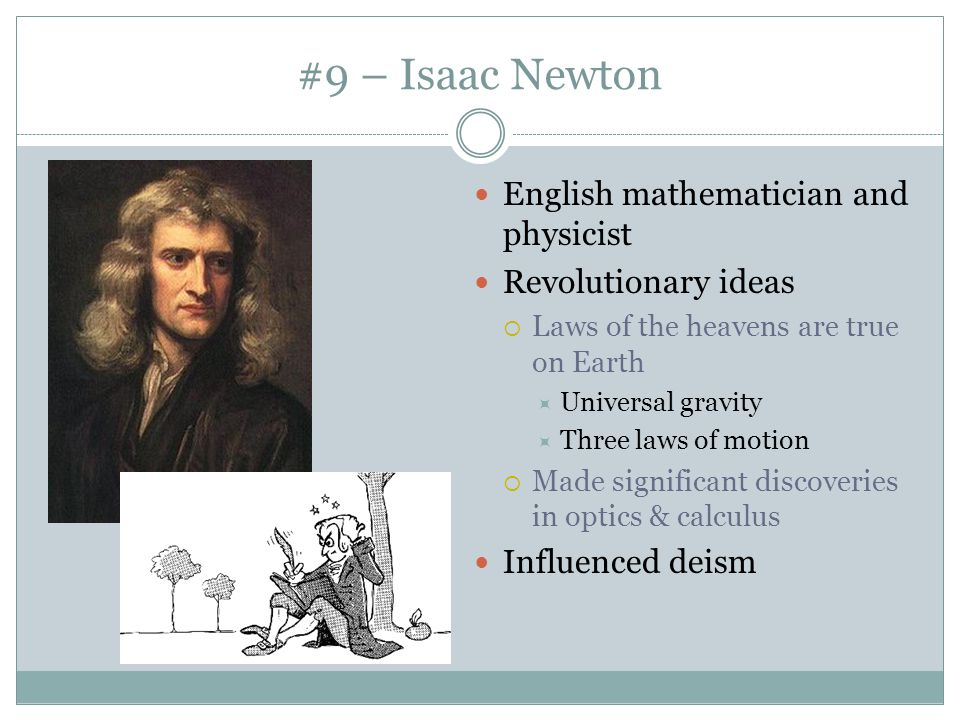 #9 – Isaac Newton English mathematician and physicist Revolutionary ideas  Laws of the heavens are true on Earth  Universal gravity  Three laws of