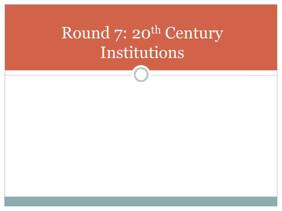 Round 7: 20 th Century Institutions