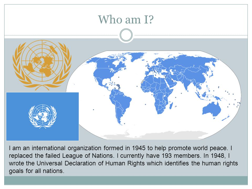 Who am I? I am an international organization formed in 1945 to help promote world peace. I replaced the failed League of Nations. I currently have 193
