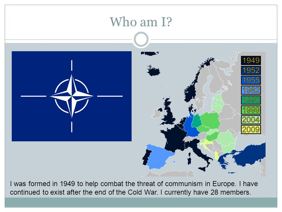 Who am I? I was formed in 1949 to help combat the threat of communism in Europe. I have continued to exist after the end of the Cold War. I currently