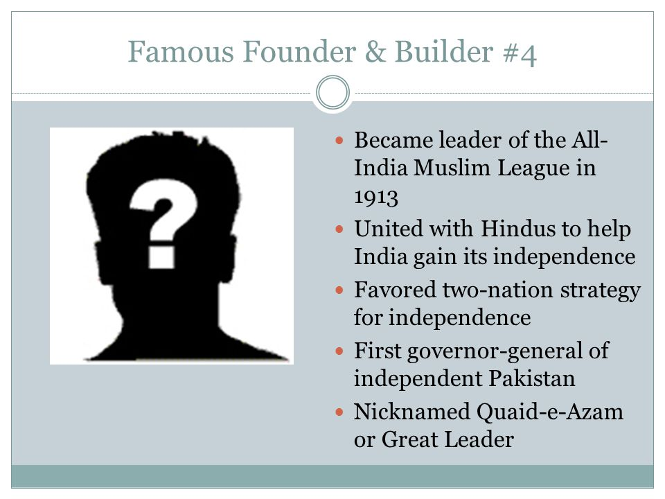 Famous Founder & Builder #4 Became leader of the All- India Muslim League in 1913 United with Hindus to help India gain its independence Favored two-n