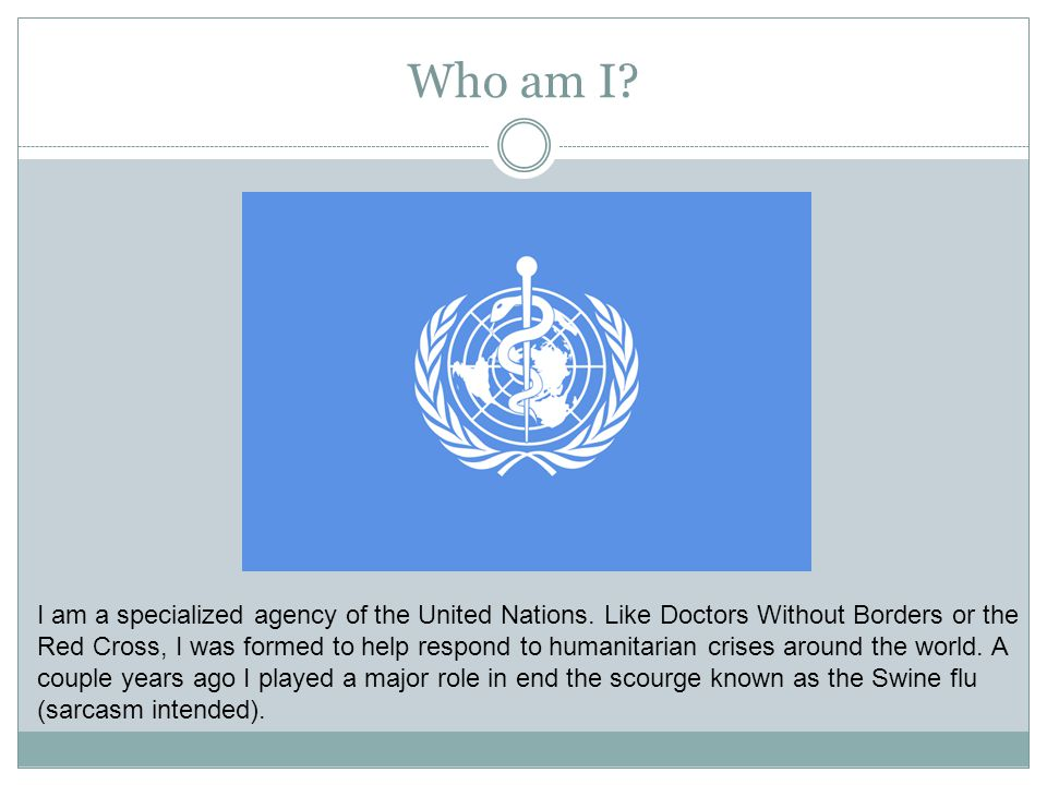 Who am I? I am a specialized agency of the United Nations. Like Doctors Without Borders or the Red Cross, I was formed to help respond to humanitarian