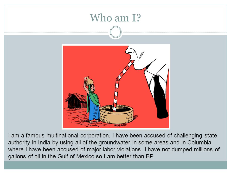 Who am I? I am a famous multinational corporation. I have been accused of challenging state authority in India by using all of the groundwater in some