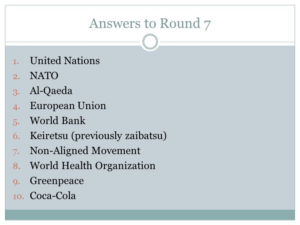 Answers to Round 7 1. United Nations 2. NATO 3. Al-Qaeda 4. European Union 5. World Bank 6. Keiretsu (previously zaibatsu) 7. Non-Aligned Movement 8.