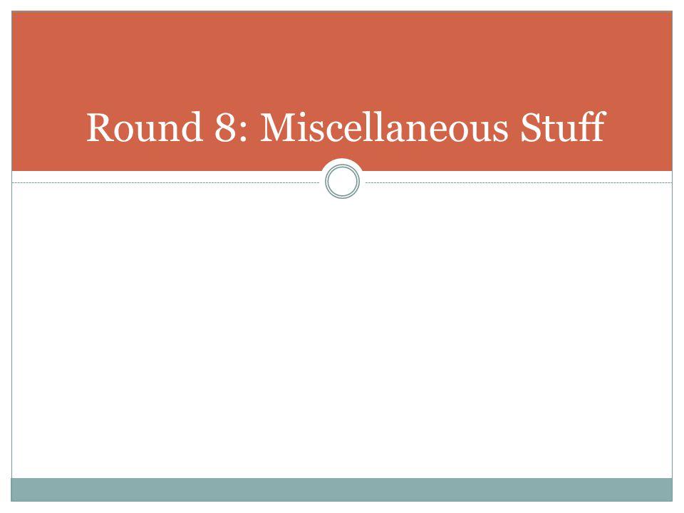 Round 8: Miscellaneous Stuff