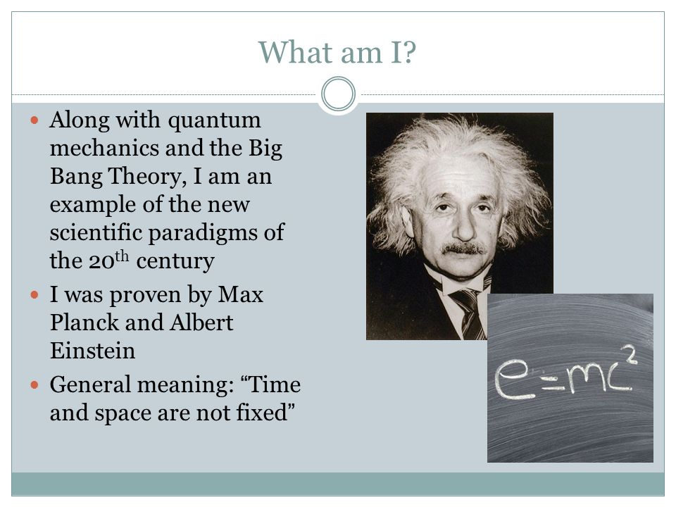 What am I? Along with quantum mechanics and the Big Bang Theory, I am an example of the new scientific paradigms of the 20 th century I was proven by