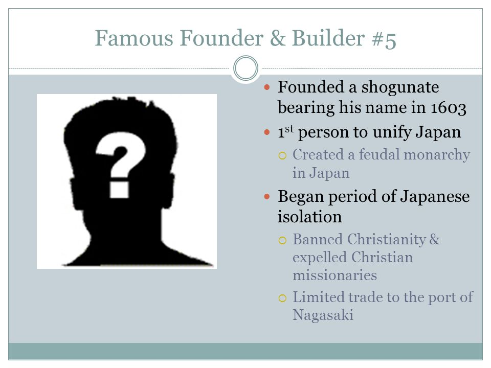 Famous Founder & Builder #5 Founded a shogunate bearing his name in 1603 1 st person to unify Japan  Created a feudal monarchy in Japan Began period