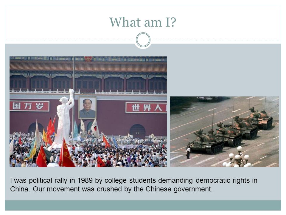 What am I? I was political rally in 1989 by college students demanding democratic rights in China. Our movement was crushed by the Chinese government.