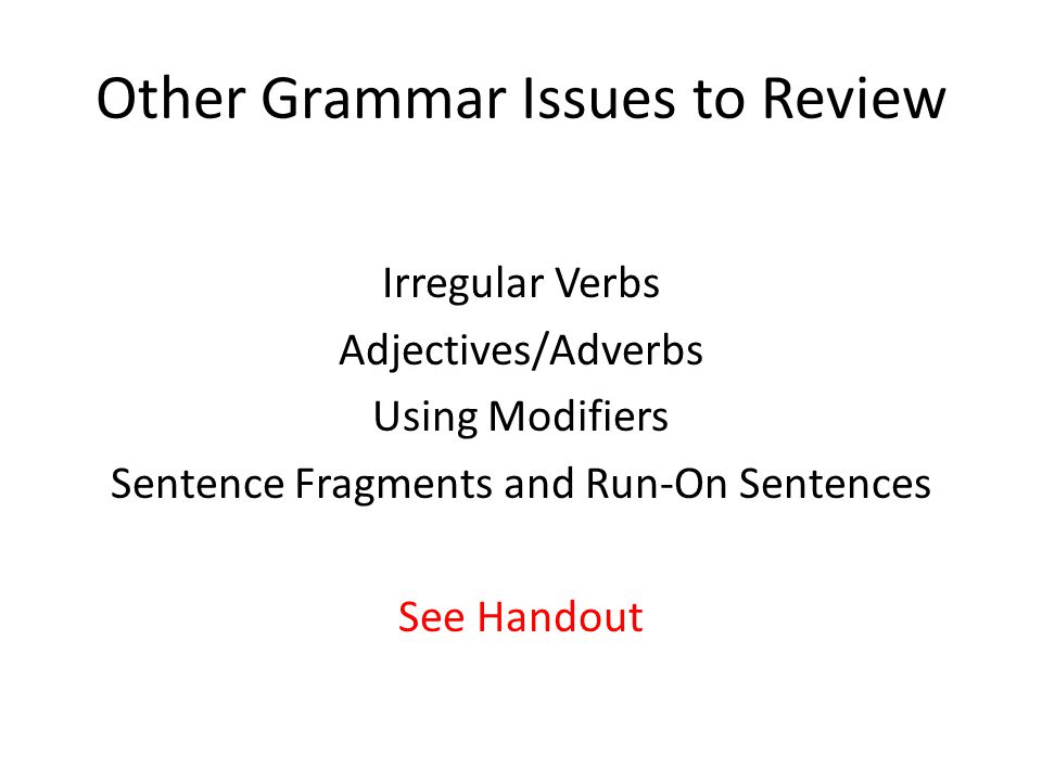 Other Grammar Issues to Review Irregular Verbs Adjectives/Adverbs Using Modifiers Sentence Fragments and Run-On Sentences See Handout