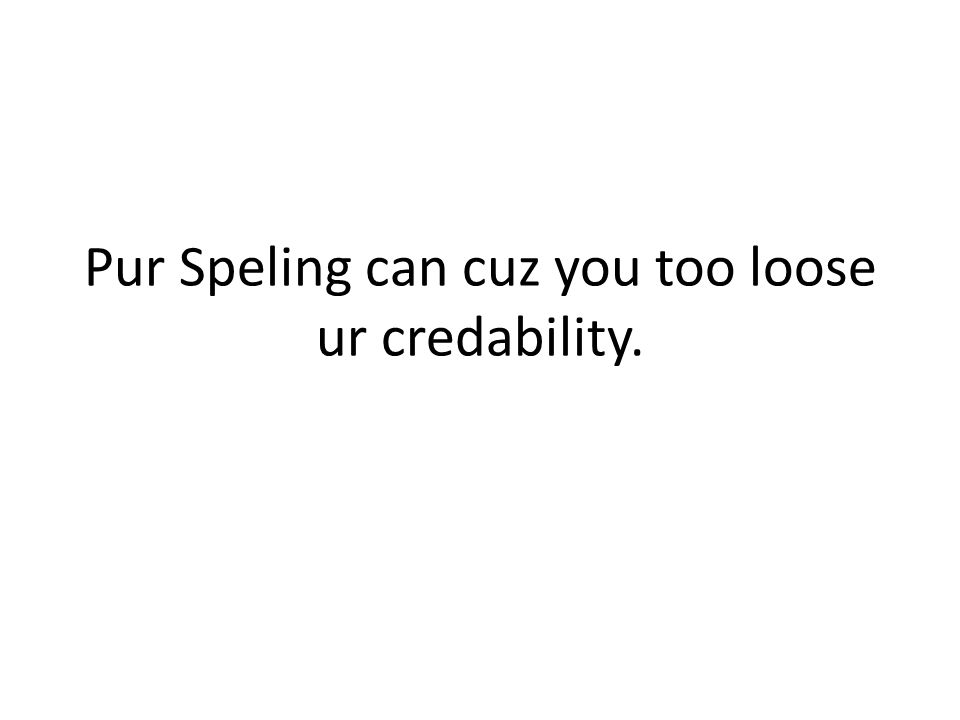 Pur Speling can cuz you too loose ur credability.