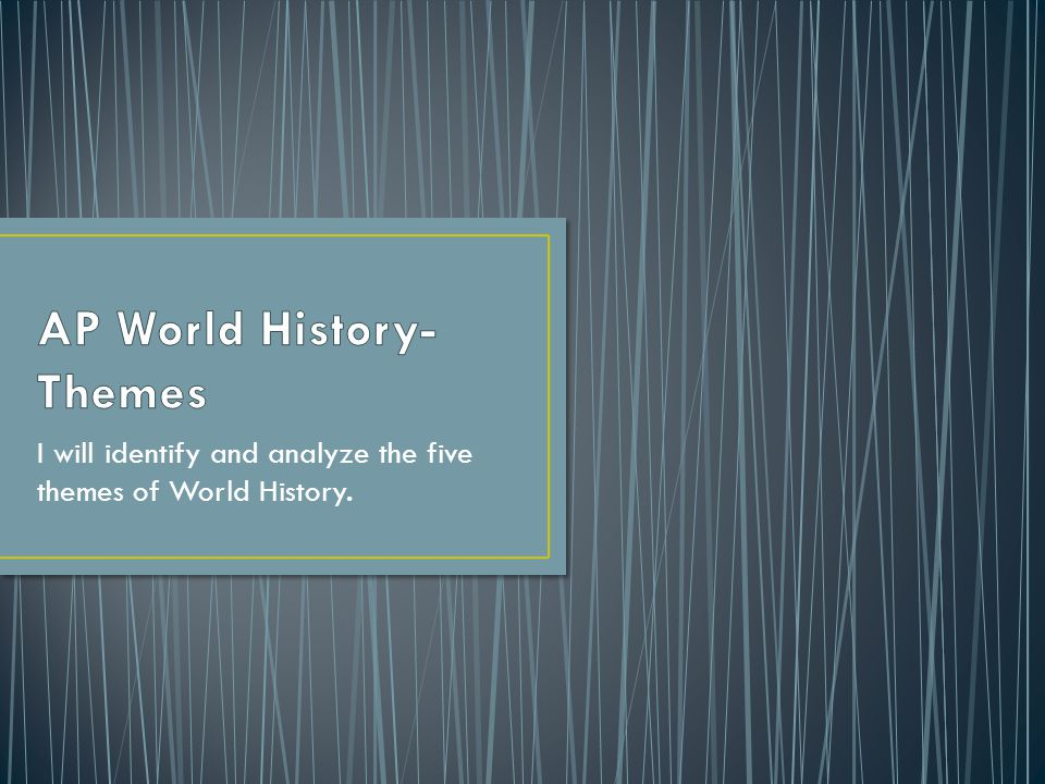 I will identify and analyze the five themes of World History.