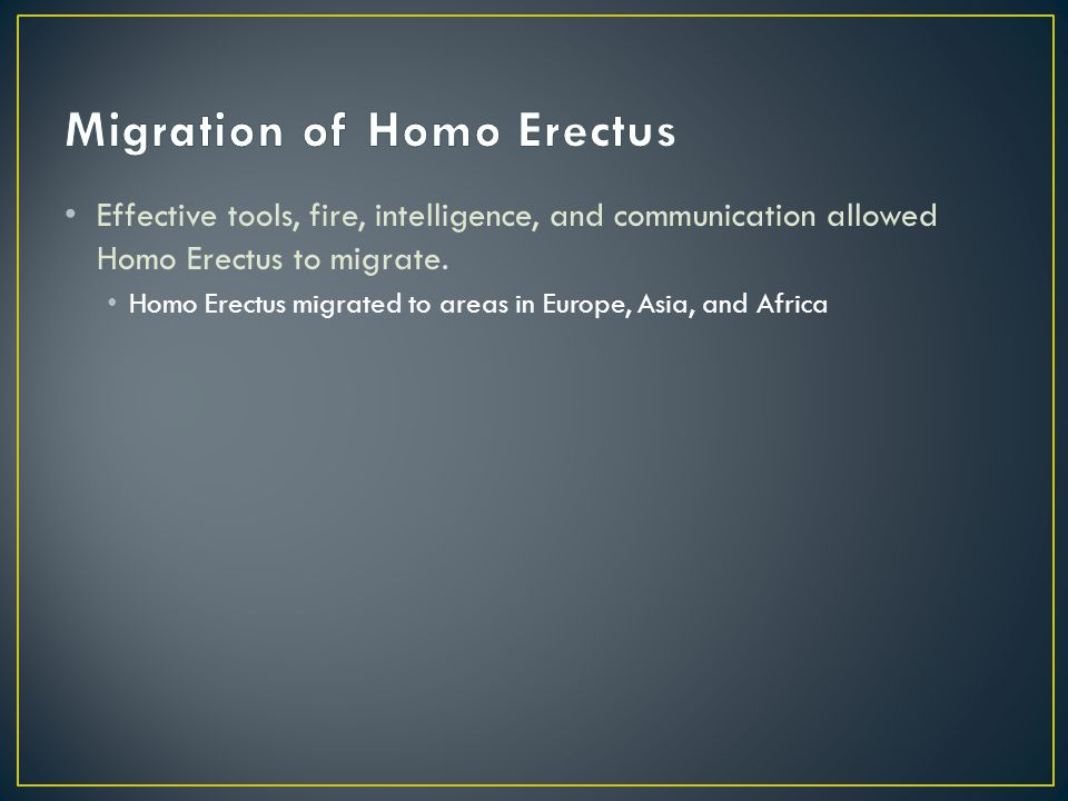 Effective tools, fire, intelligence, and communication allowed Homo Erectus to migrate.