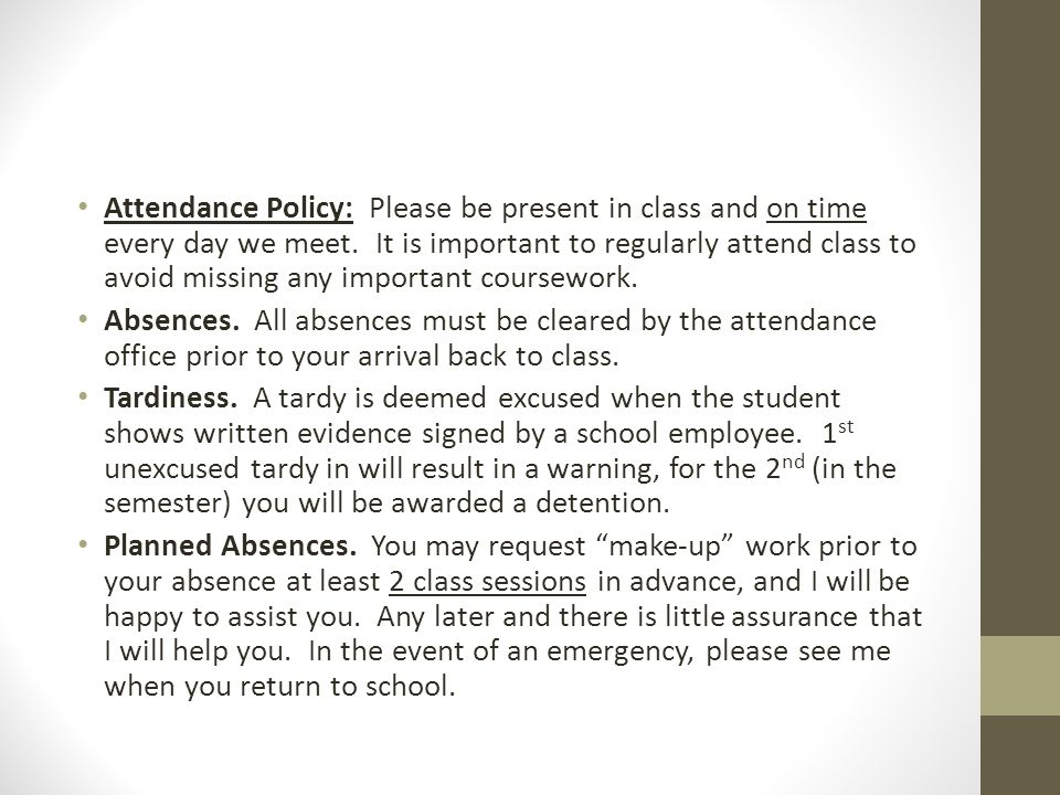 Attendance Policy: Please be present in class and on time every day we meet. It is important to regularly attend class to avoid missing any important