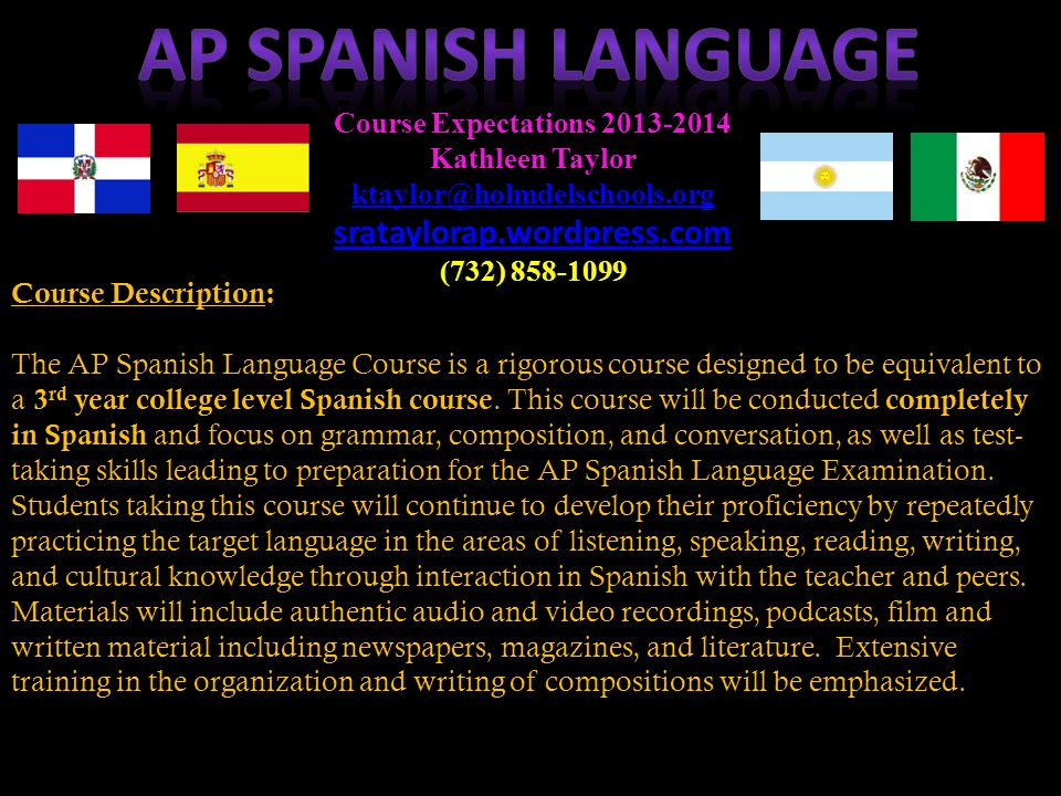 Course Description: The AP Spanish Language Course is a rigorous course designed to be equivalent to a 3 rd year college level Spanish course.