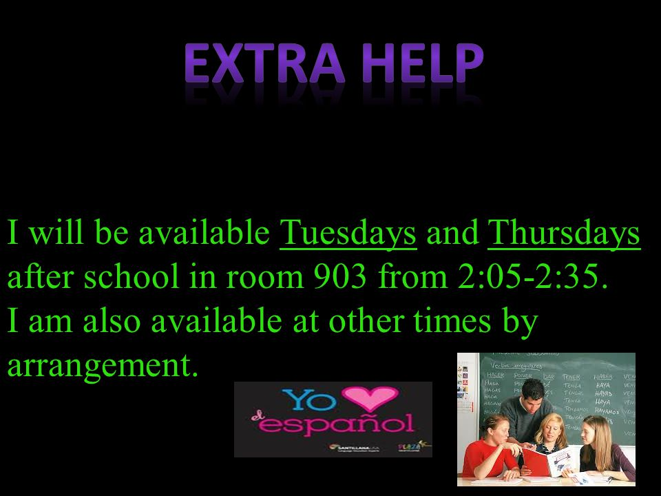 I will be available Tuesdays and Thursdays after school in room 903 from 2:05-2:35. I am also available at other times by arrangement.