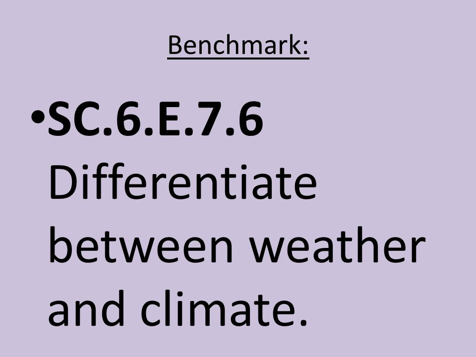 Benchmark: SC.6.E.7.6 Differentiate between weather and climate.