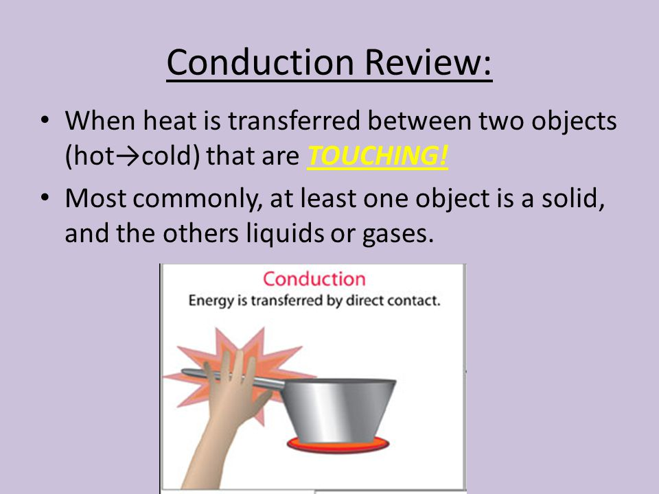 Conduction Review: When heat is transferred between two objects (hot→cold) that are TOUCHING.