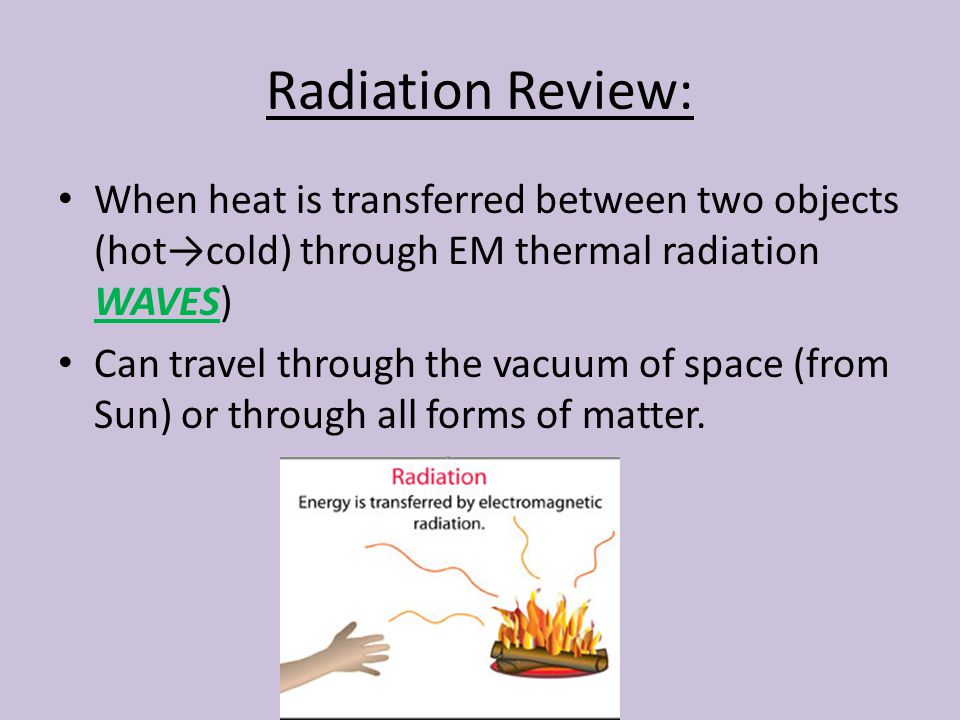 Radiation Review: When heat is transferred between two objects (hot→cold) through EM thermal radiation WAVES) Can travel through the vacuum of space (from Sun) or through all forms of matter.
