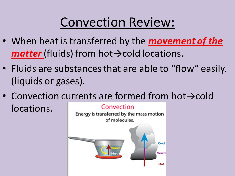 Convection Review: When heat is transferred by the movement of the matter (fluids) from hot→cold locations.
