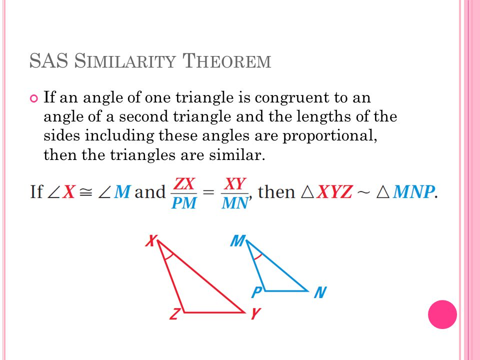 SAS S IMILARITY T HEOREM If an angle of one triangle is congruent to an angle of a second triangle and the lengths of the sides including these angles are proportional, then the triangles are similar.