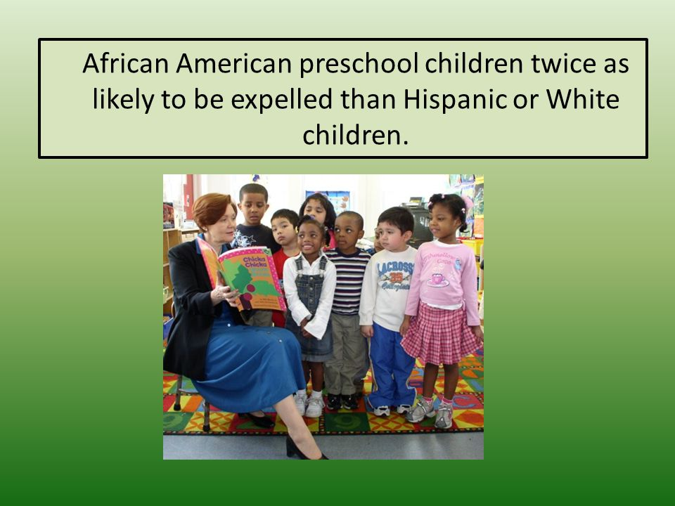 African American preschool children twice as likely to be expelled than Hispanic or White children.