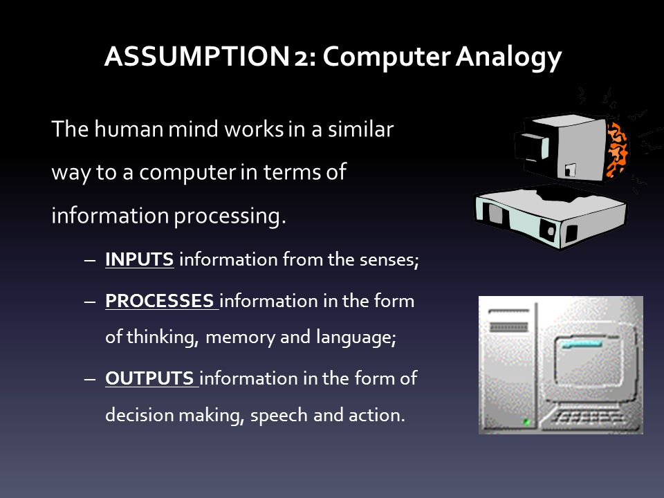 ASSUMPTION 2: Computer Analogy The human mind works in a similar way to a computer in terms of information processing. – INPUTS information from the s