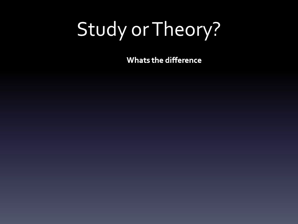 Study or Theory.STUDY (APRC / GRAVE) A study is any exercise where data is collected and analysed.
