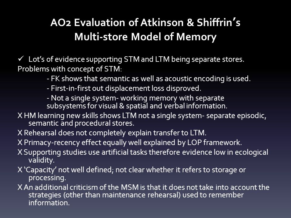 AO2 Evaluation of Atkinson & Shiffrin's Multi-store Model of Memory Lot's of evidence supporting STM and LTM being separate stores. Problems with conc