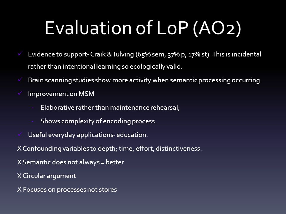 Evaluation of LoP (AO2) Evidence to support- Craik & Tulving (65% sem, 37% p, 17% st). This is incidental rather than intentional learning so ecologic