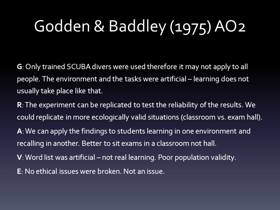 Godden & Baddley (1975) AO2 G: Only trained SCUBA divers were used therefore it may not apply to all people. The environment and the tasks were artifi