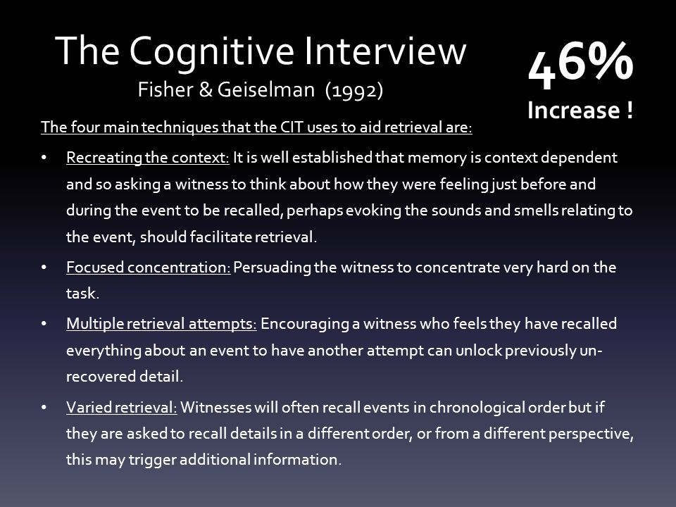 The Cognitive Interview Fisher & Geiselman (1992) The four main techniques that the CIT uses to aid retrieval are: Recreating the context: It is well