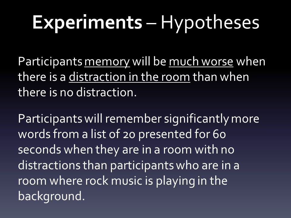 Experiments – Hypotheses Participants who [do something] will be significantly [faster/better/quicker etc] at [something] than participants who [do something else].