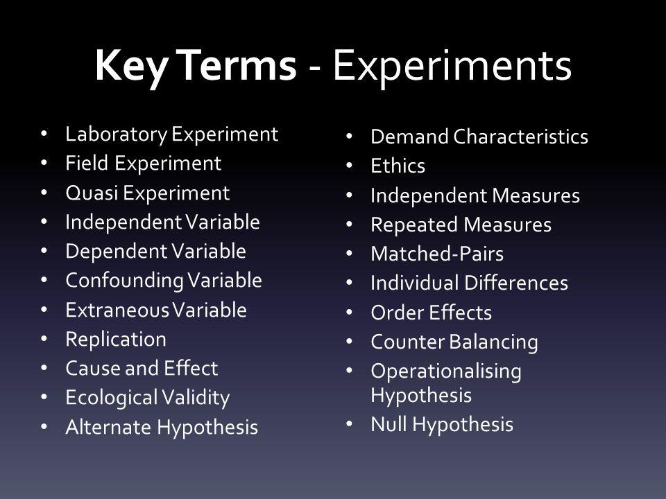 Key Terms - Experiments Laboratory Experiment Field Experiment Quasi Experiment Independent Variable Dependent Variable Confounding Variable Extraneou
