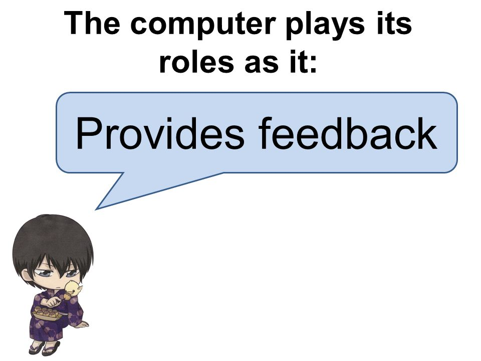 Provides feedback The computer plays its roles as it: