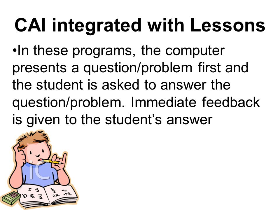 In these programs, the computer presents a question/problem first and the student is asked to answer the question/problem.