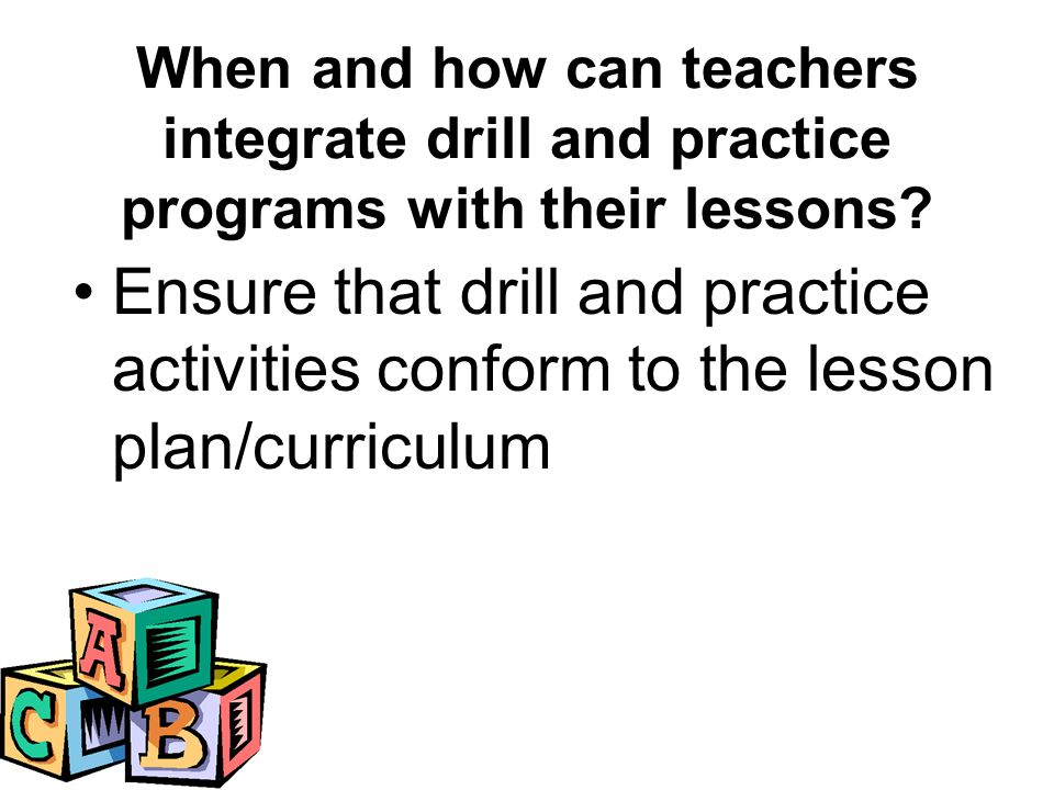 Ensure that drill and practice activities conform to the lesson plan/curriculum When and how can teachers integrate drill and practice programs with their lessons