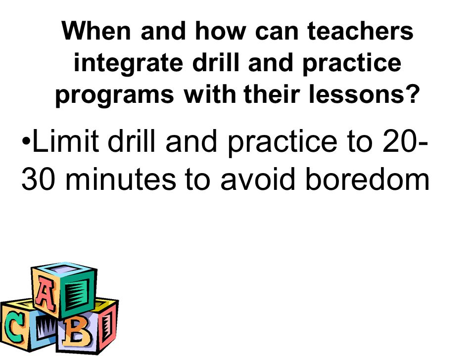Limit drill and practice to 20- 30 minutes to avoid boredom When and how can teachers integrate drill and practice programs with their lessons