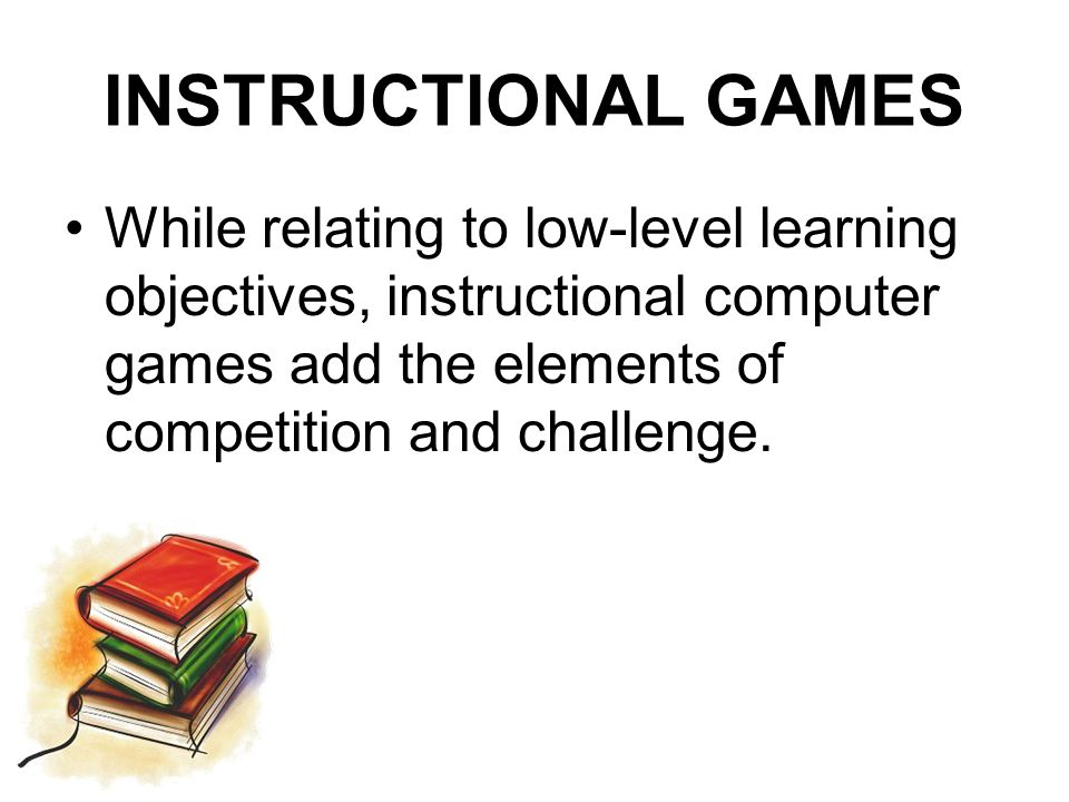 INSTRUCTIONAL GAMES While relating to low-level learning objectives, instructional computer games add the elements of competition and challenge.
