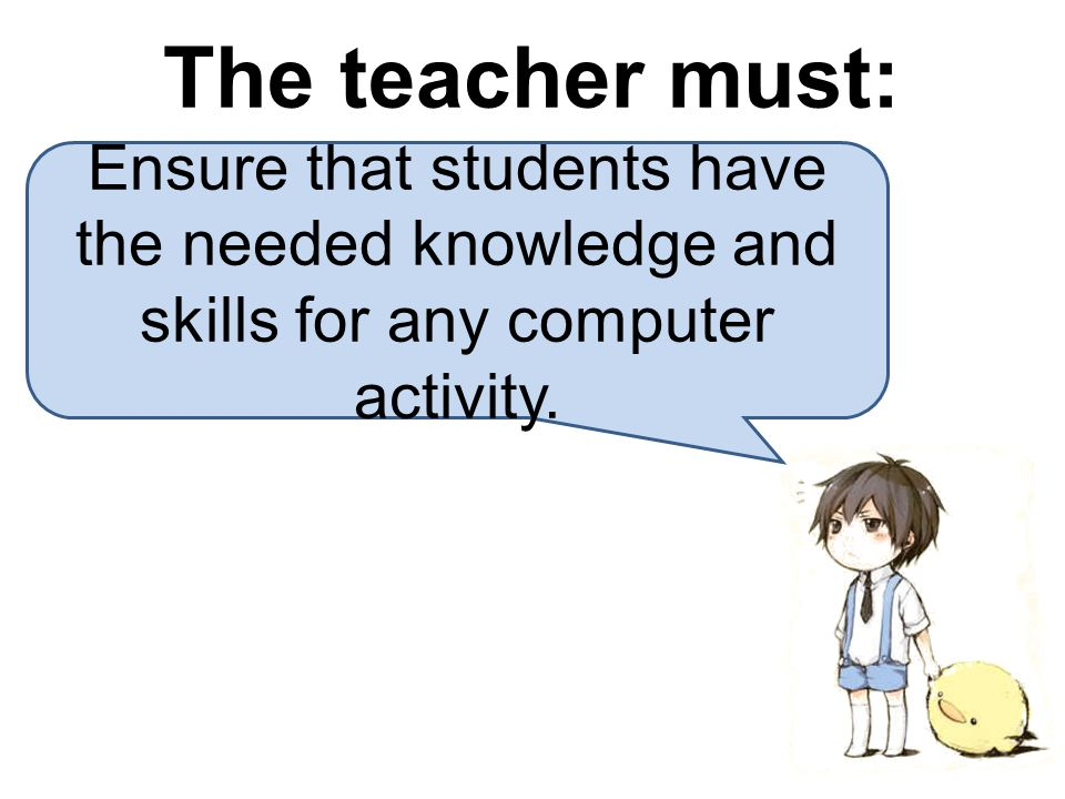 The teacher must: Ensure that students have the needed knowledge and skills for any computer activity.