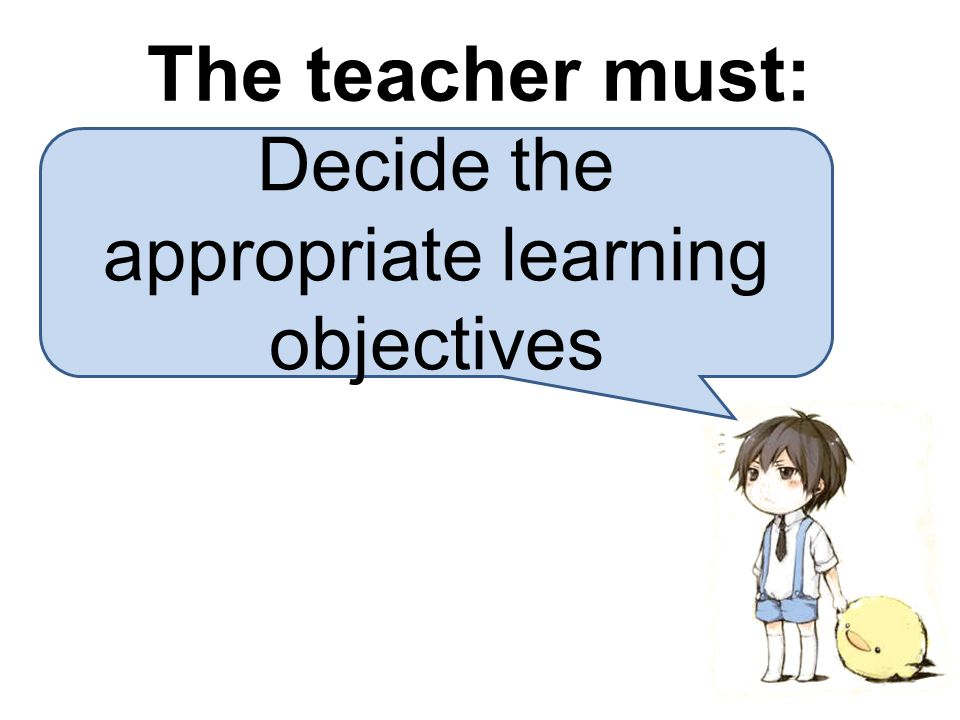 Decide the appropriate learning objectives The teacher must: