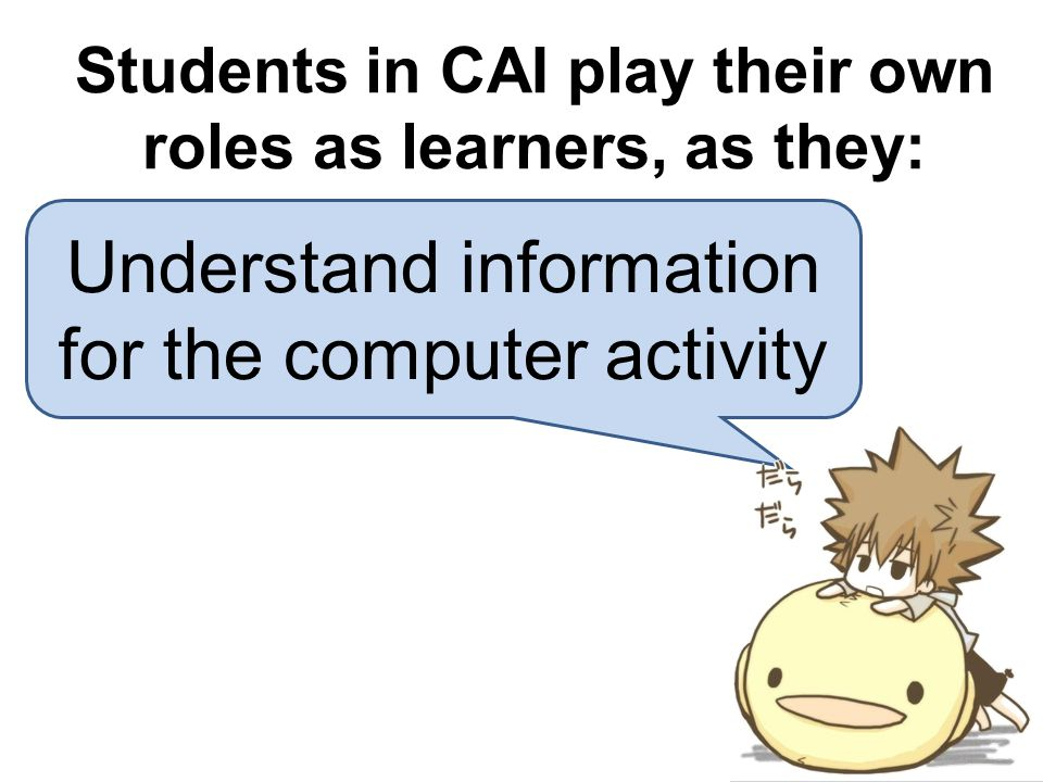 Understand information for the computer activity Students in CAI play their own roles as learners, as they: