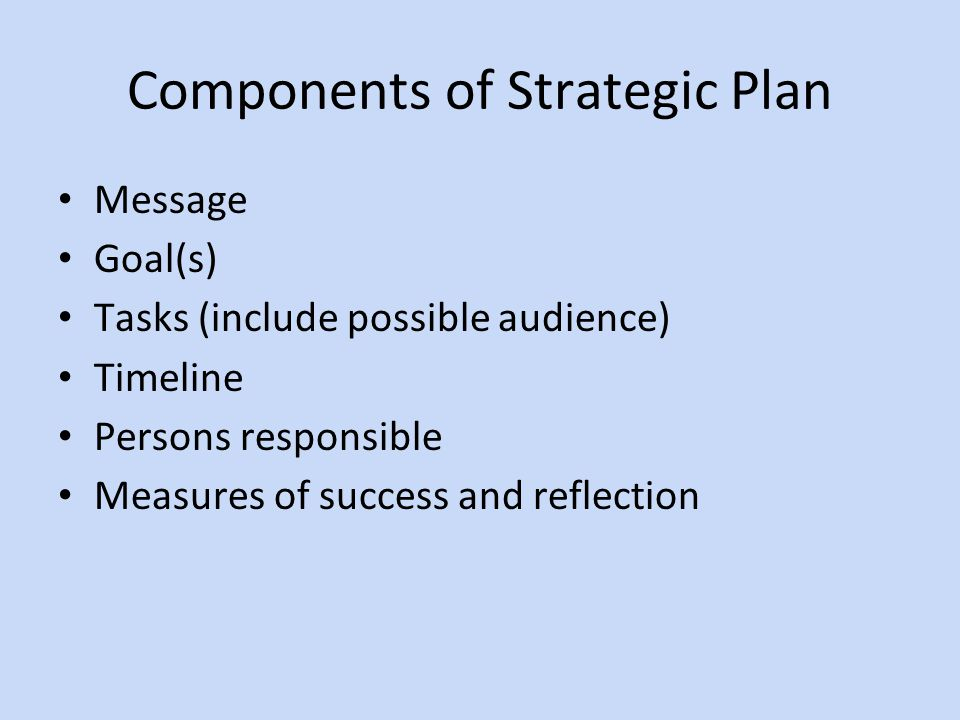 Components of Strategic Plan Message Goal(s) Tasks (include possible audience) Timeline Persons responsible Measures of success and reflection