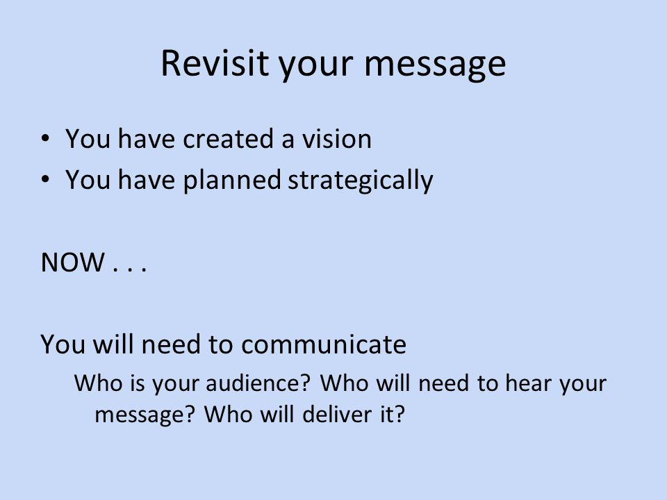 Revisit your message You have created a vision You have planned strategically NOW...