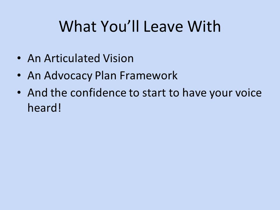 What You'll Leave With An Articulated Vision An Advocacy Plan Framework And the confidence to start to have your voice heard!