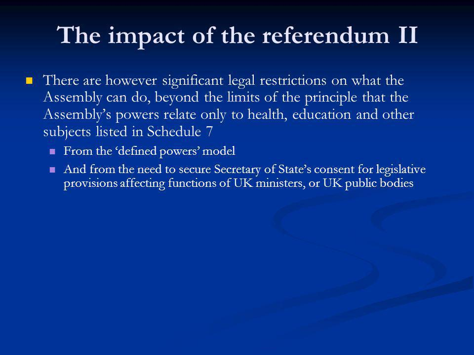The impact of the referendum II There are however significant legal restrictions on what the Assembly can do, beyond the limits of the principle that the Assembly's powers relate only to health, education and other subjects listed in Schedule 7 From the 'defined powers' model And from the need to secure Secretary of State's consent for legislative provisions affecting functions of UK ministers, or UK public bodies